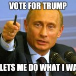 Good Guy Putin Meme | VOTE FOR TRUMP HE LETS ME DO WHAT I WANT | image tagged in memes,good guy putin,donald trump | made w/ Imgflip meme maker