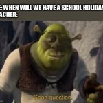 My Meme of School #10 | ME: WHEN WILL WE HAVE A SCHOOL HOLIDAY? TEACHER: | image tagged in shrek good question | made w/ Imgflip meme maker