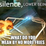 Silence Crab | LOWER BEING WHAT DO YOU MEAN BY NO MORE FRIES | image tagged in silence crab | made w/ Imgflip meme maker