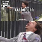 Aaron Burr vs. the room where it happens | THE ROOM WHERE IT HAPPENS AARON BURR | image tagged in let me in | made w/ Imgflip meme maker