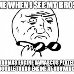 LOL | ME WHEN I SEE MY BROS THOMAS ENGINE DAMASCUS PLATED X10 DOUBLE TURBO ENGINE AT SHOWING TAIL | image tagged in memes,mother of god | made w/ Imgflip meme maker