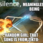 Silence Crab | MEANINGLESS BEING RANDOM GIRL: THAT SONG IS FROM TIKTO- | image tagged in silence crab | made w/ Imgflip meme maker