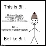 Bill always breaks his bills | This is Bill. Bill does not hand the poor cashier a $100 bill to pay for $4.50 worth of newspapers at 7:42 in the morning. Bill is considera | image tagged in memes,be like bill,retail,customer service,annoying customers | made w/ Imgflip meme maker