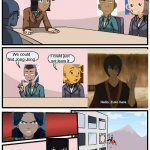 Boardroom Meeting Suggestion Meme | We NEED to find aang a firebending teacher! We could find Jong-Jong I could just not learn it | image tagged in memes,boardroom meeting suggestion | made w/ Imgflip meme maker