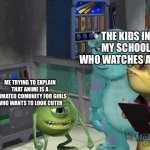 Mike wazowski trying to explain | THE KIDS IN MY SCHOOL WHO WATCHES ANIME ME TRYING TO EXPLAIN THAT ANIME IS A ANIMATED COMUNITY FOR GIRLS WHO WANTS TO LOOK CUTER | image tagged in mike wazowski trying to explain | made w/ Imgflip meme maker