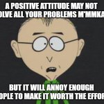 Mr Mackey | A POSITIVE ATTITUDE MAY NOT SOLVE ALL YOUR PROBLEMS M'MMKAY, BUT IT WILL ANNOY ENOUGH PEOPLE TO MAKE IT WORTH THE EFFORT! | image tagged in memes,mr mackey | made w/ Imgflip meme maker