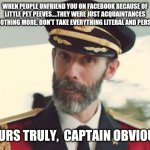 Captain Obvious | WHEN PEOPLE UNFRIEND YOU ON FACEBOOK BECAUSE OF LITTLE PET PEEVES....THEY WERE JUST ACQUAINTANCES AND NOTHING MORE. DON'T TAKE EVERYTHING LI | image tagged in captain obvious | made w/ Imgflip meme maker