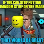 That Would Be Great Meme | IF YOU CAN STOP PUTTING RANDOM STUFF ON THE IMAGE THAT WOULD BE GREAT | image tagged in memes,that would be great | made w/ Imgflip meme maker