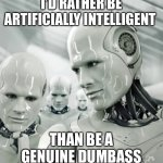 Robots Meme | I'D RATHER BE ARTIFICIALLY INTELLIGENT THAN BE A GENUINE DUMBASS | image tagged in memes,robots | made w/ Imgflip meme maker