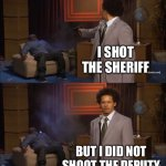 I don't even know what this movie is about... | I SHOT THE SHERIFF BUT I DID NOT SHOOT THE DEPUTY | image tagged in memes,who killed hannibal | made w/ Imgflip meme maker