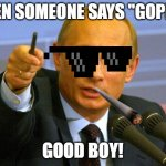 Good Guy Putin Meme | WHEN SOMEONE SAYS ''GOPNIK'' GOOD BOY! | image tagged in memes,good guy putin | made w/ Imgflip meme maker