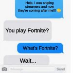 Stream Sniping | Help, I was sniping streamers and now they're coming after me!!! ? You play Fortnite? What's Fortnite? Wait... | image tagged in blank text conversation | made w/ Imgflip meme maker