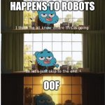R.I.P. Robots | THIS IS WHAT HAPPENS TO ROBOTS OOF | image tagged in i think we all know where this is going | made w/ Imgflip meme maker