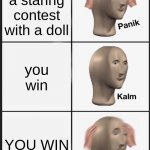 Panik Kalm Panik Meme | you have a staring contest with a doll you win YOU WIN | image tagged in memes,panik kalm panik | made w/ Imgflip meme maker