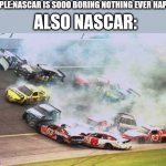 Because Race Car Meme | PEOPLE:NASCAR IS SOOO BORING NOTHING EVER HAPPENS ALSO NASCAR: | image tagged in memes,because race car | made w/ Imgflip meme maker
