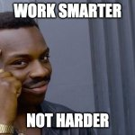Roll Safe Think About It Meme | WORK SMARTER NOT HARDER | image tagged in memes,roll safe think about it | made w/ Imgflip meme maker