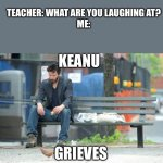 Keanu Grieves | KEANU GRIEVES TEACHER: WHAT ARE YOU LAUGHING AT?    ME: | image tagged in memes,sad keanu,keanu reeves | made w/ Imgflip meme maker