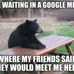 it triggers me | ME WAITING IN A GOOGLE MEET WHERE MY FRIENDS SAID THEY WOULD MEET ME HERE. | image tagged in memes,bad luck bear | made w/ Imgflip meme maker