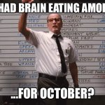 2020 not done yet | WHO HAD BRAIN EATING AMOEBAS... ...FOR OCTOBER? | image tagged in cabin the the woods,corona,armageddon | made w/ Imgflip meme maker