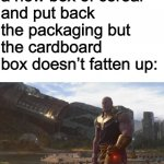 Thought of this as I was opening a new box of cereal except the box did fatten up | When I open a new box of cereal and put back the packaging but the cardboard box doesn't fatten up: | image tagged in thanos they called me a madman | made w/ Imgflip meme maker
