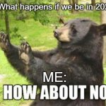 no thank you | Friend: What happens if we be in 2020 again ME: | image tagged in memes,how about no bear | made w/ Imgflip meme maker
