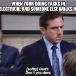(softly) Don't. Don't you dare | WHEN YOUR DOING TASKS IN ELECTRICAL AND SOMEONE ELSE WALKS IN | image tagged in softly don't don't you dare | made w/ Imgflip meme maker