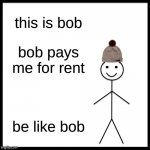 be like bob | this is bob bob pays me for rent be like bob | image tagged in memes | made w/ Imgflip meme maker