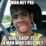 ugly girl | MAN:HEY PRE- GIRL:-GASP- IT'S A MAN WHO LIKES ME!! | image tagged in ugly girl | made w/ Imgflip meme maker