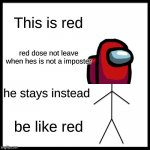 Be Like Bill Meme | This is red red dose not leave when hes is not a imposter he stays instead be like red | image tagged in memes,be like bill | made w/ Imgflip meme maker