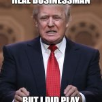Donald Trump | I'M NOT A REAL BUSINESSMAN BUT I DID PLAY ONE ON TV ... | image tagged in donald trump | made w/ Imgflip meme maker