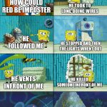Spongebob shows Patrick Garbage | HOW COULD RED BE IMPOSTER HE TOOK TO LONG DOING WIRES HE FOLLOWED ME HE STOPPED AND THEN THE LIGHTS WHENT OUT HE VENTS INFRONT OF ME HE KILL | image tagged in spongebob shows patrick garbage | made w/ Imgflip meme maker