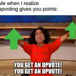 Upvote points | Me when I realize upvoting gives you points: YOU GET AN UPVOTE! YOU GET AN UPVOTE! | image tagged in memes,oprah you get a | made w/ Imgflip meme maker