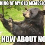How About No Bear Meme | ME LOOKING AT MY OLD MEMES(CRINGE) | image tagged in memes,how about no bear | made w/ Imgflip meme maker