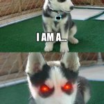 cute demon | I AM A... DEMON | image tagged in memes,insanity puppy | made w/ Imgflip meme maker