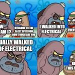 How Tough Are You Meme | WELCOME TO THE SALTY SPITTOON HOW TOUGH ARE YOU I WALKED INTO ELECTRICAL I ACTUALLY WALKED OUT OF ELECTRICAL RIGHT THIS WAY SIR HOW TOUGH AM | image tagged in memes,how tough are you | made w/ Imgflip meme maker