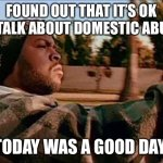 It's ok to talk about abuse | FOUND OUT THAT IT'S OK TO TALK ABOUT DOMESTIC ABUSE TODAY WAS A GOOD DAY | image tagged in memes,today was a good day,domestic abuse,domestic violence,domestic violence awareness,ice cube | made w/ Imgflip meme maker