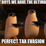 penguins of madagascar | WE DID IT BOYS WE HAVE THE ULTIMATE POWER PERFECT TAX EVASION | image tagged in penguins of madagascar | made w/ Imgflip meme maker