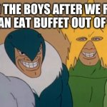 Me And The Boys | ME AND THE BOYS AFTER WE RUN THE ALL YOU CAN EAT BUFFET OUT OF BUSINESS | image tagged in me and the boys | made w/ Imgflip meme maker