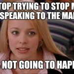 Its Not Going To Happen Meme | STOP TRYING TO STOP ME FROM SPEAKING TO THE MANAGER ITS NOT GOING TO HAPPEN | image tagged in memes,its not going to happen | made w/ Imgflip meme maker