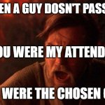 You Were The Chosen One (Star Wars) Meme | ME WHEN A GUY DOSN'T PASS MY BT YOU WERE THE CHOSEN ONE! YOU WERE MY ATTENDEE | image tagged in memes,you were the chosen one star wars | made w/ Imgflip meme maker