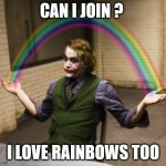 Joker Rainbow Hands Meme | CAN I JOIN ? I LOVE RAINBOWS TOO | image tagged in memes,joker rainbow hands | made w/ Imgflip meme maker