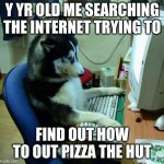 I Have No Idea What I Am Doing Meme | Y YR OLD ME SEARCHING THE INTERNET TRYING TO FIND OUT HOW TO OUT PIZZA THE HUT | image tagged in memes,i have no idea what i am doing | made w/ Imgflip meme maker