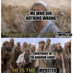 HE IS THE MESSIAH | ME WHO DID NOTHING WRONG EVERYBODY IN THE RANDOM LOBBY IMPOSTER IMPOSTER | image tagged in he is the messiah | made w/ Imgflip meme maker
