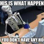 Skeleton at desk/computer/work | THIS IS WHAT HAPPENS WHEN YOU DON'T HAVE ANY HOBBIES | image tagged in skeleton at desk/computer/work | made w/ Imgflip meme maker