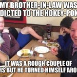 Dad Joke Meme | MY BROTHER-IN-LAW WAS ADDICTED TO THE HOKEY-POKEY IT WAS A ROUGH COUPLE OF YEARS BUT HE TURNED HIMSELF AROUND | image tagged in dad joke meme | made w/ Imgflip meme maker