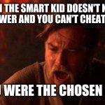 You Were The Chosen One (Star Wars) Meme | WHEN THE SMART KID DOESN'T KNOW THE ANSWER AND YOU CAN'T CHEAT OFF HIM YOU WERE THE CHOSEN ONE | image tagged in memes,you were the chosen one star wars | made w/ Imgflip meme maker