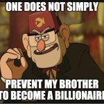 One Does Not Simply: Gravity Falls Version | ONE DOES NOT SIMPLY PREVENT MY BROTHER TO BECOME A BILLIONAIRE | image tagged in one does not simply gravity falls version | made w/ Imgflip meme maker