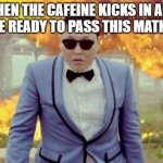 Gangnam Style PSY Meme | WHEN THE CAFEINE KICKS IN AND YOU'RE READY TO PASS THIS MATH TEST | image tagged in memes,gangnam style psy,fun,caffeine,math test,deal with it | made w/ Imgflip meme maker