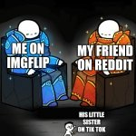 Tik tok is no match for the best | ME ON IMGFLIP MY FRIEND ON REDDIT HIS LITTLE SISTER ON TIK TOK | image tagged in two giants looking at a small guy,tik tok,reddit,memes,funny,imgflip | made w/ Imgflip meme maker