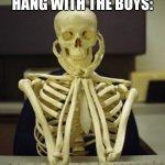 Skelebones | ME WAITING FOR HALLOWEEN TO HANG WITH THE BOYS: | image tagged in waiting skeleton | made w/ Imgflip meme maker